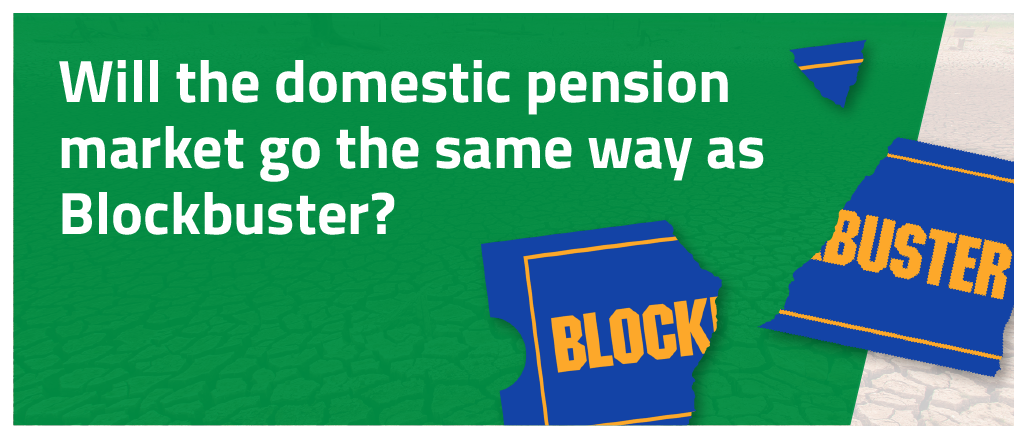 Will the domestic pension market go the same way as Blockbuster?