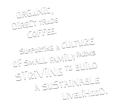 organic, direct trade coffee. Supporting a culture of small family farms striving to build a sustainable livelihood.
