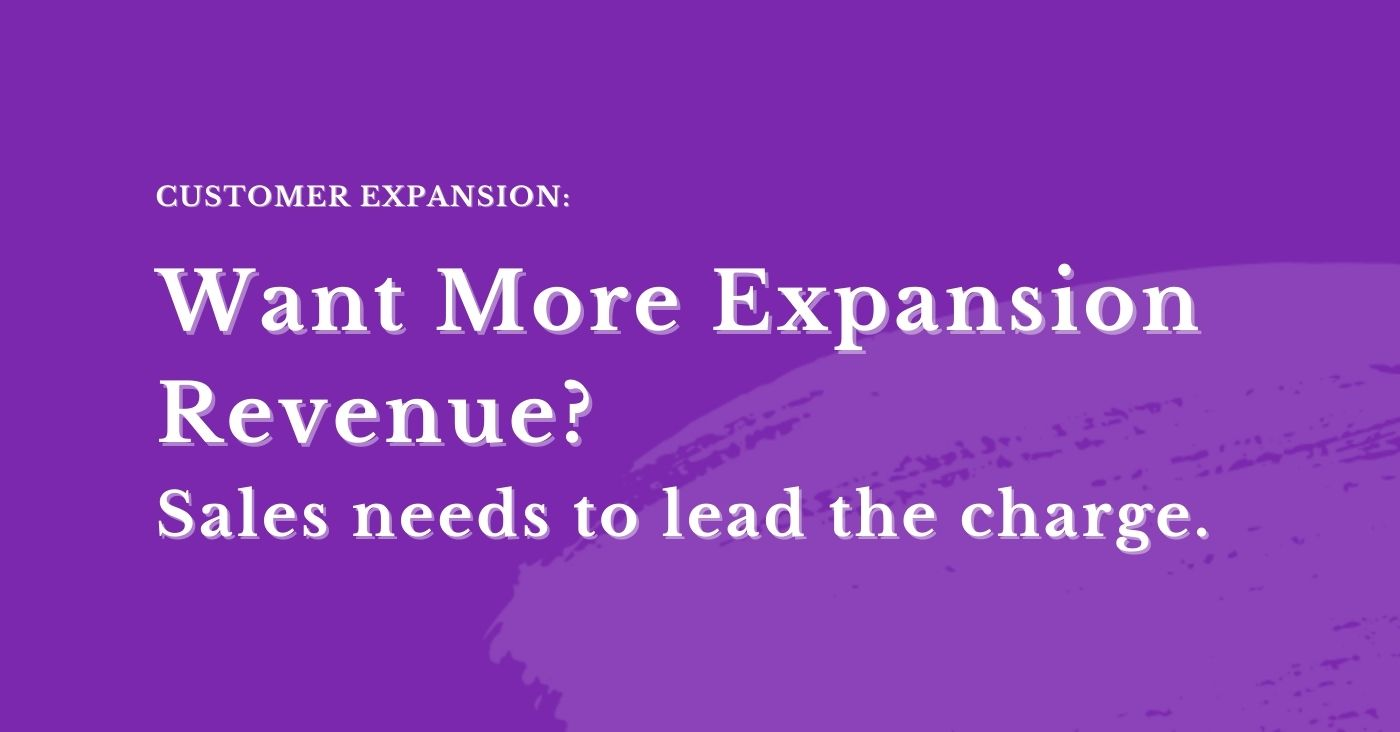 Want to drive expansion revenue? Sales needs to lead the charge