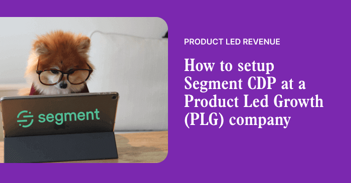 How to setup Segment CDP at a Product Led Growth (PLG) company