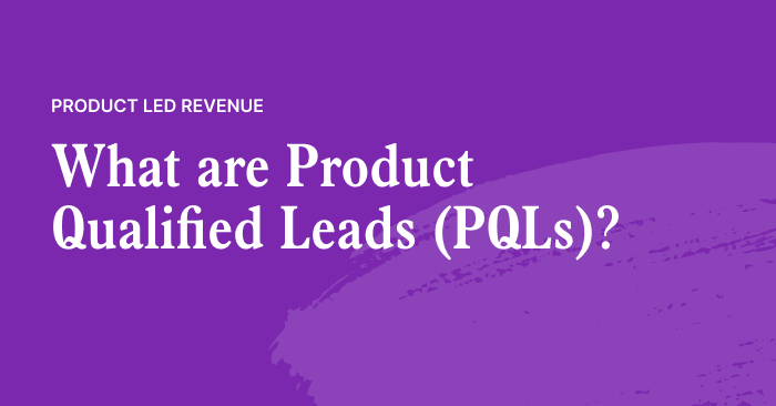 Product Qualified Leads (PQLs) are the key to revenue expansion