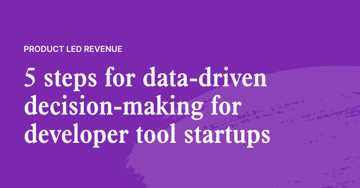 A 5-Step Plan to Enable Data-Driven Decisions for Revenue Teams at Developer Tools Startups
