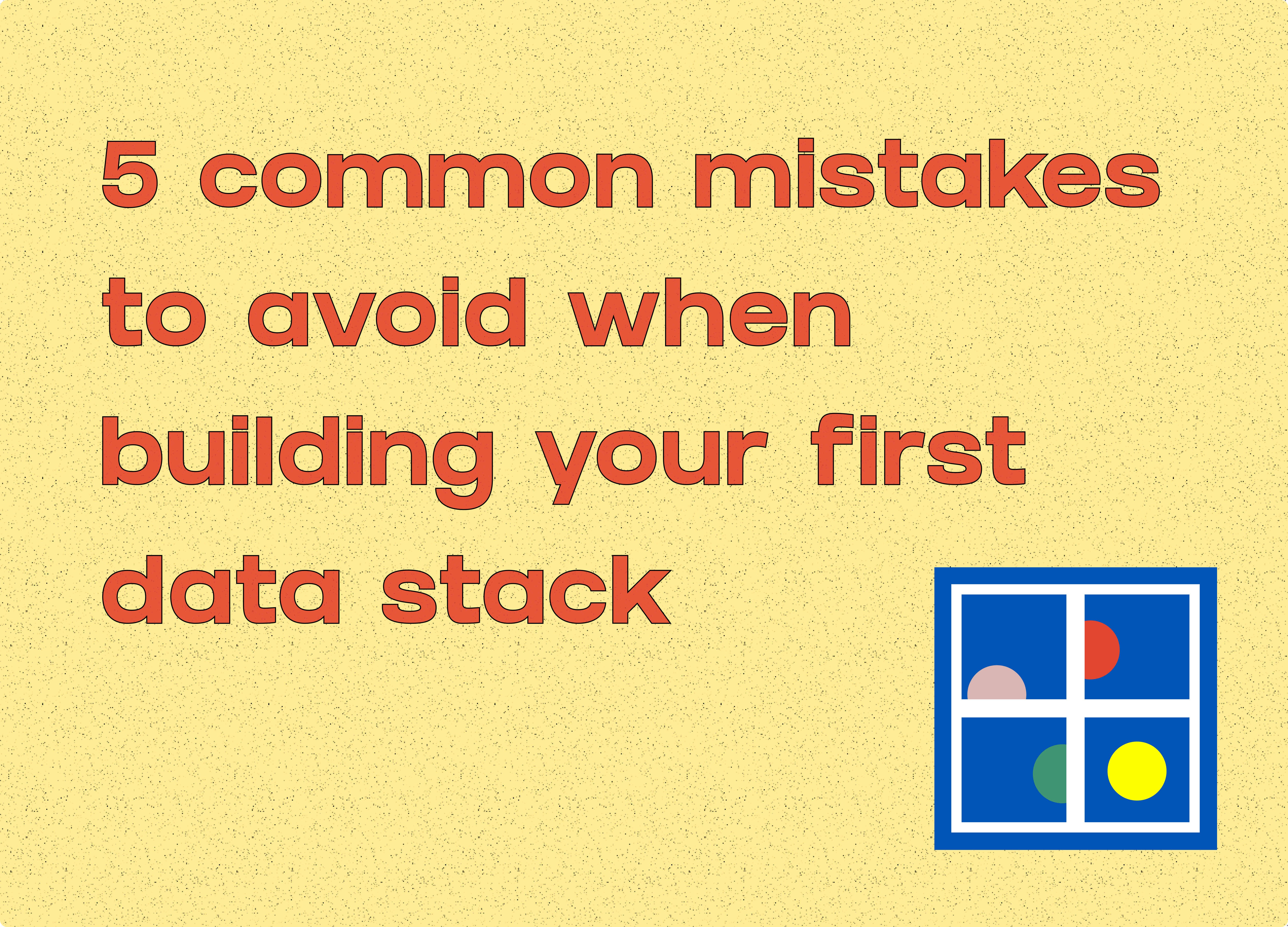 5 Common Mistakes to Avoid When Building Your First Data Stack