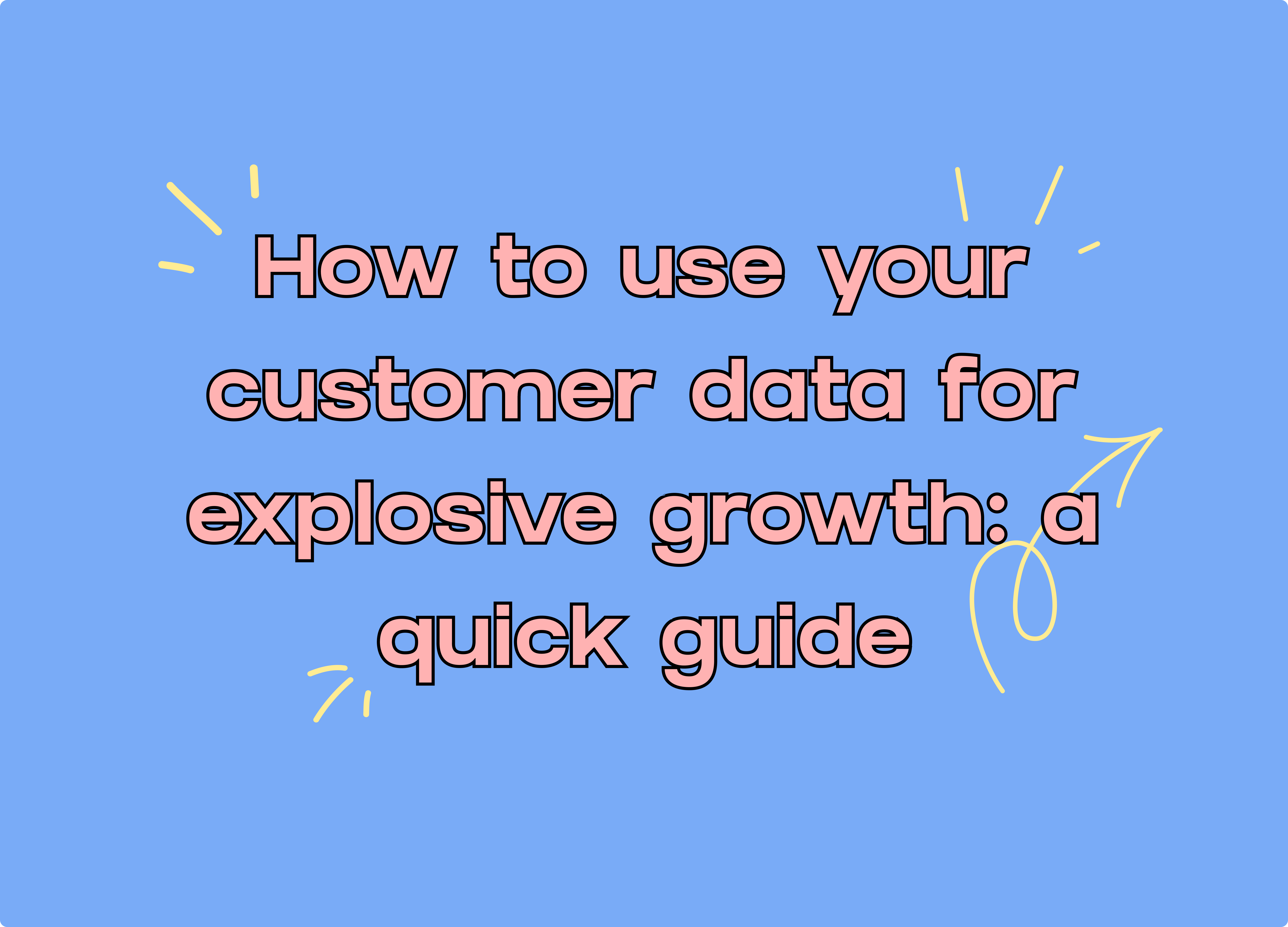 How To Use Your Customer Data For Explosive Growth: A Quick Guide