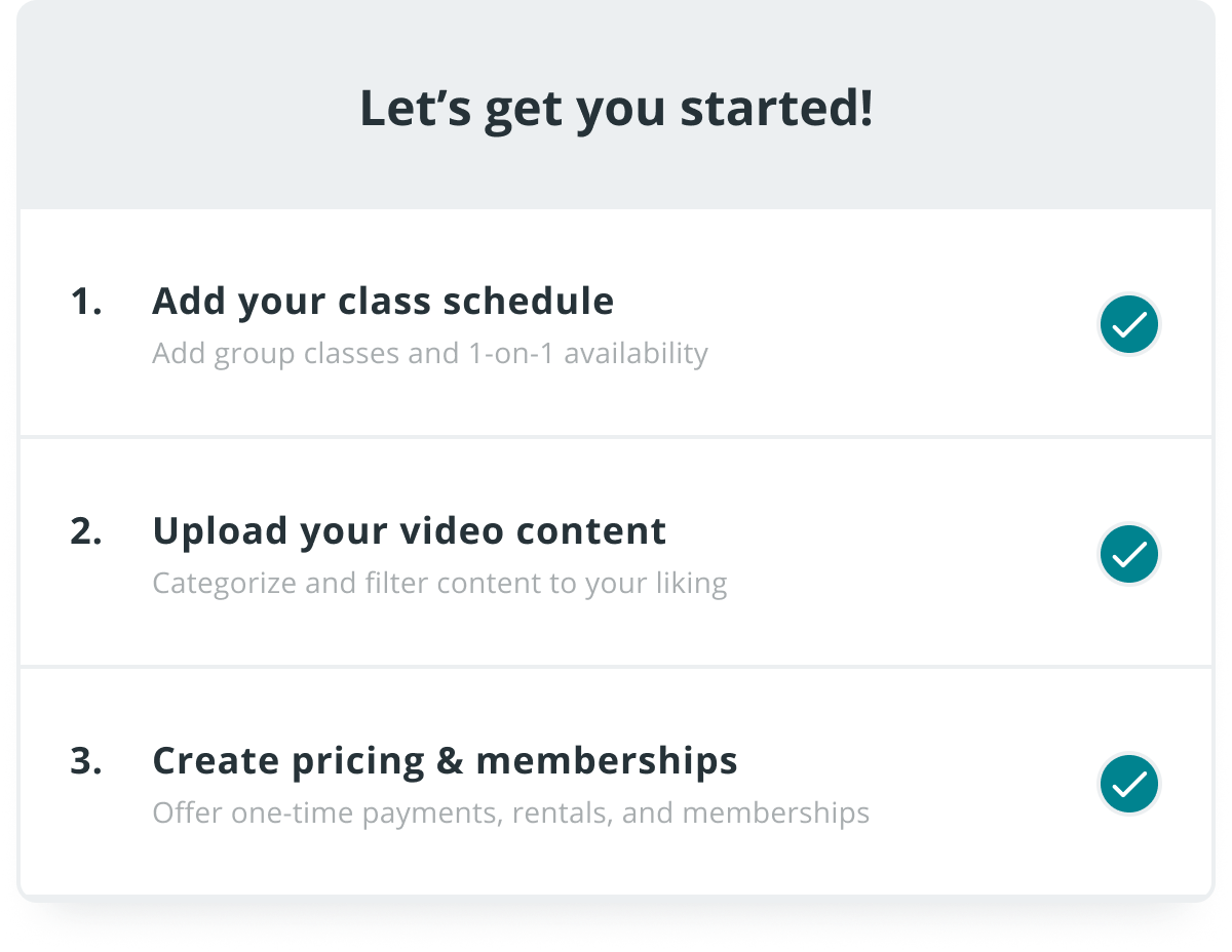 An image showing how easy it is to get started. Step 1: add your class schedule. Step 2: upload your video content. Step 3: create pricing and memberships.