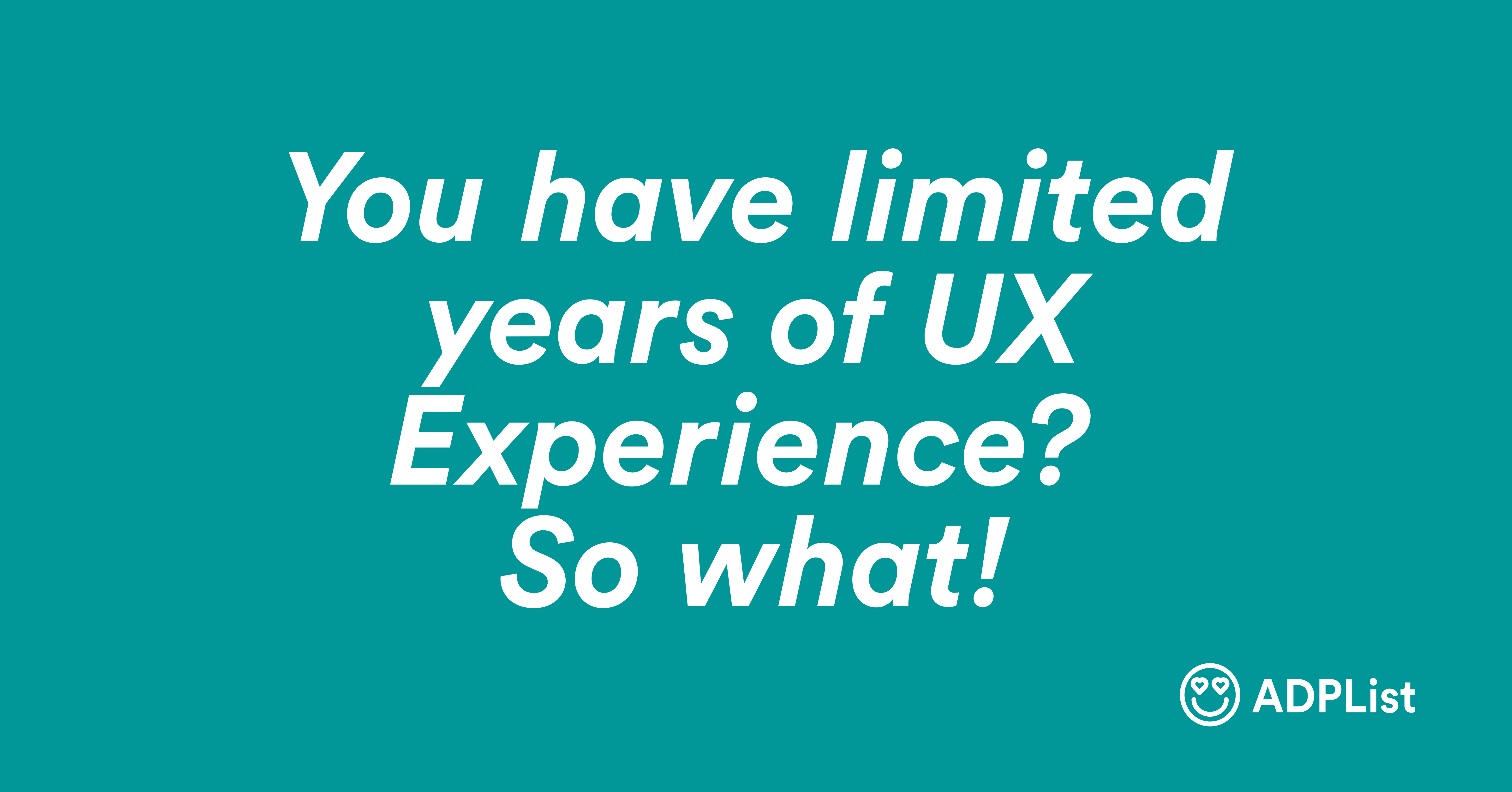 You have limited years of UX experience? So what!