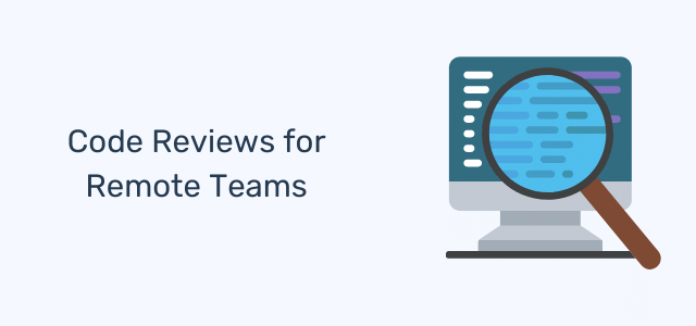 Code Reviews For Remote Teams: Processes, Tools, and Best Practices