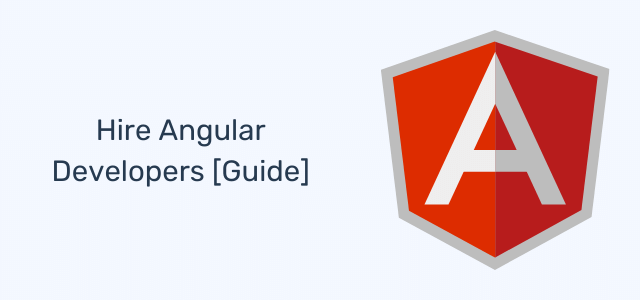 Hire Angular Developers: Everything You Need To Know [Full Guide]
