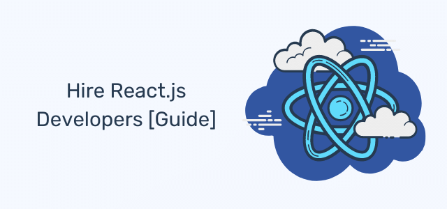 Hire React Developers: Everything You Need To Know [Full Guide]