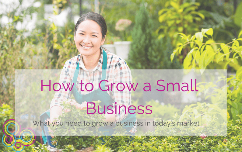 How to Grow a Small Business: What you need to grow a business in today's market