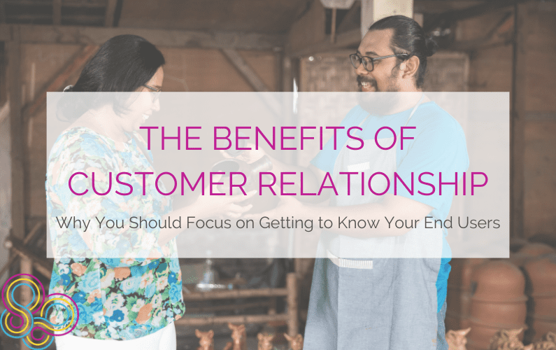 The Benefits of Customer Relationship: Why you should focus on getting to know your end user