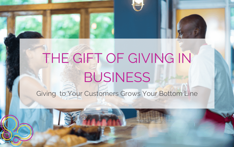 The Gift of Giving in Business: Giving to Your Customers Grows Your Bottom Line