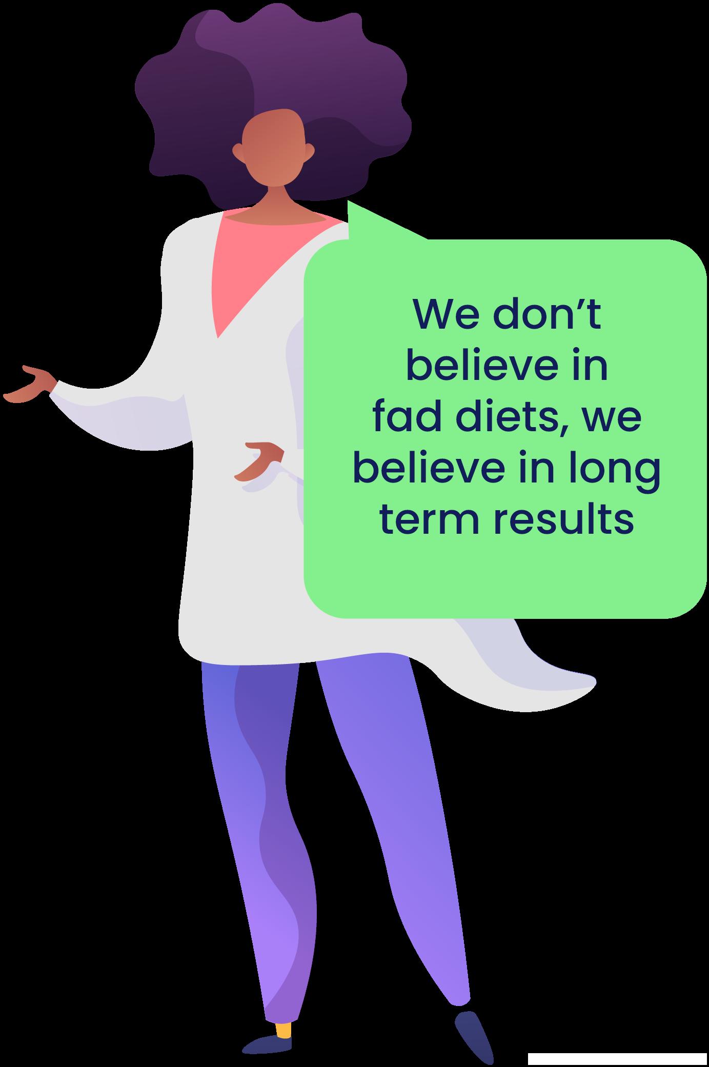 We don't believe in fad diets, we believe in long term results