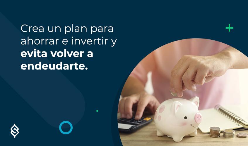Crea un plan para ahorrar e invertir y evita volver a endeudarte.