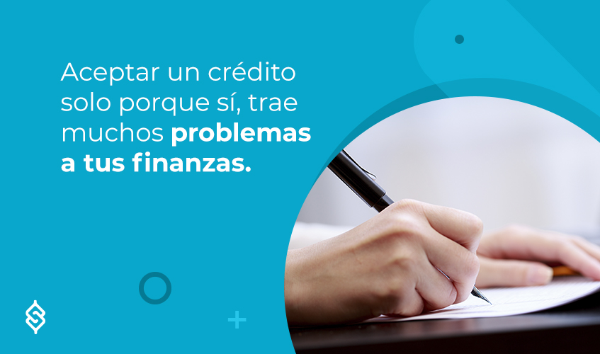 Aceptar un crédito solo porque sí, trae muchos problemas a tus finanzas.
