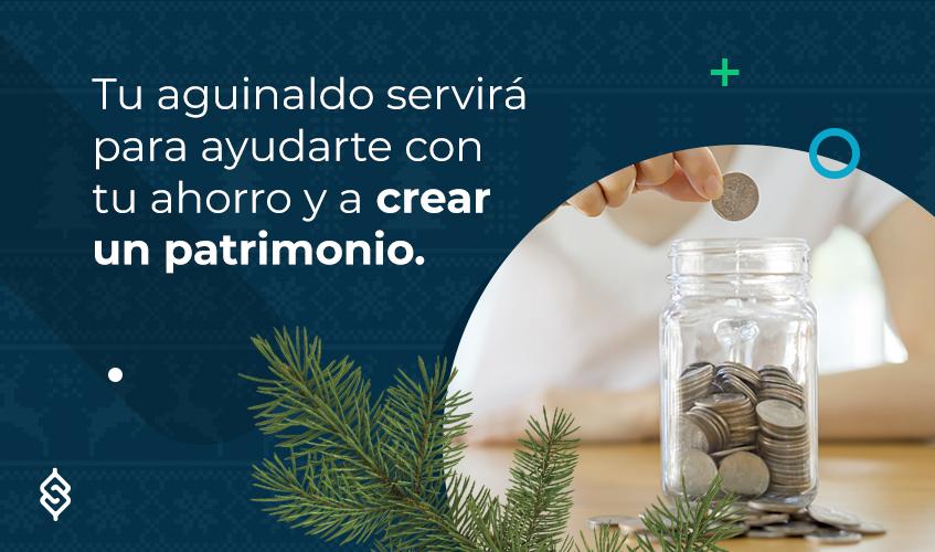 Tu aguinaldo servirá para ayudarte con tu ahorro y a crear un patrimonio.