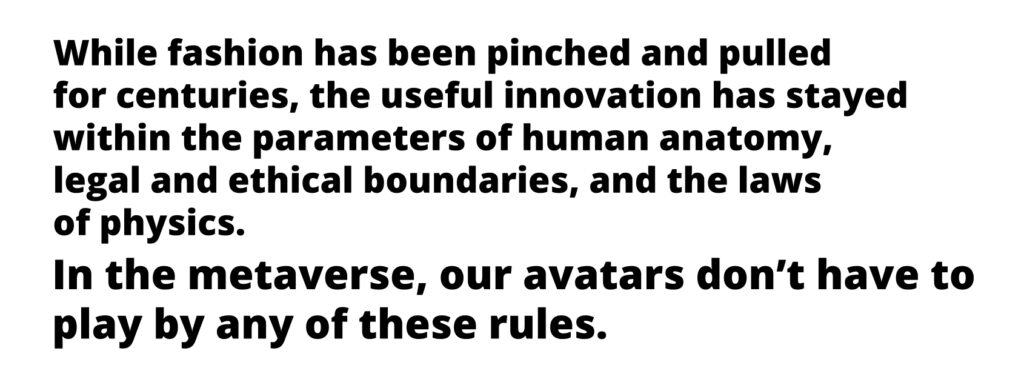 while fashion has been pinched and pulled for centuries, the useful innovation has stayed within the parameters of human anatomy, legal and ethical boundaries, and the laws of physics. In the metaverse, our avatars don't have to play by any of these rules.