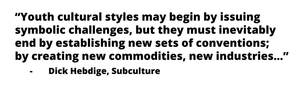 Youth cultural styles may begin by issuing symbolic challenges, but they must inevitably end by establishing new sets of conventions; by creating new commodities, new industries...  -Dick Hebdige, Subculture