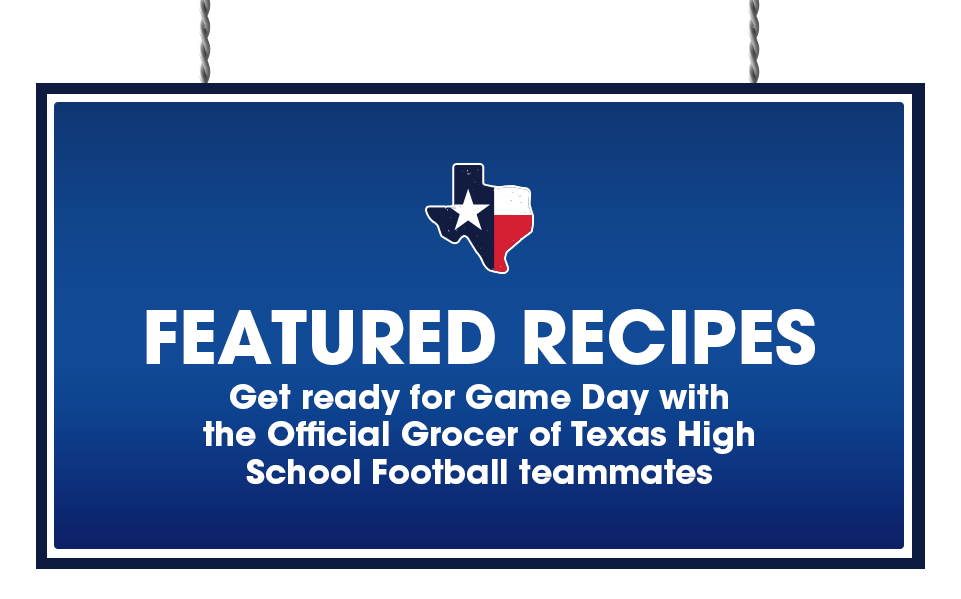 Featured Recipes   Get ready for Game Day with the Official Grocer of Texas High School Football teammates
