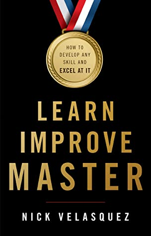 Learn, Improve, Master: How to Develop Any Skill and Excel at It by Nick  Velasquez