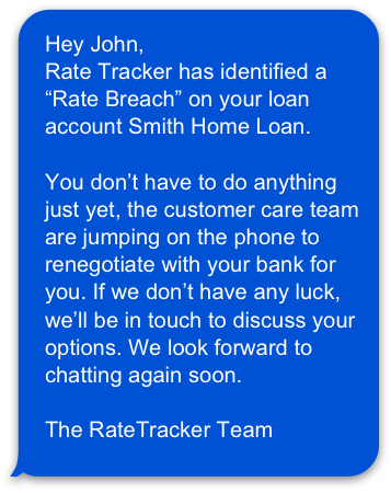 """A graphic of a text message received from RateTracker that says """"Hey John,  Rate Tracker has identified a """"Rate Breach"""" on your loan account Smith Home Loan.   You don't have to do anything just yet, the customer care team are jumping on the phone to renegotiate with your bank for you. If we don't have any luck, we'll be in touch to discuss your options. We look forward to chatting again soon.   The RateTracker Team"""""""