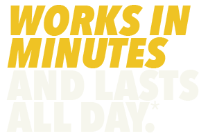 Works in Minutes and Lasts All Day.*