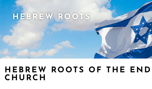 Hebrew Roots Of The End Church