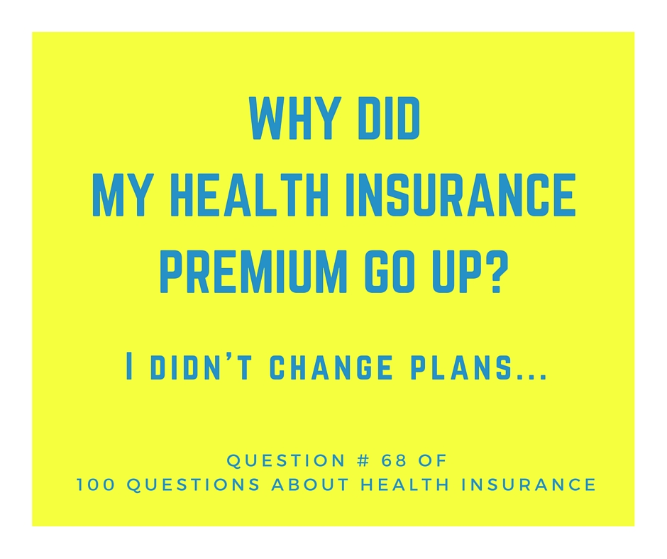 Question # 68 Why did my Health Insurance Premium go up? I didn't change plans.