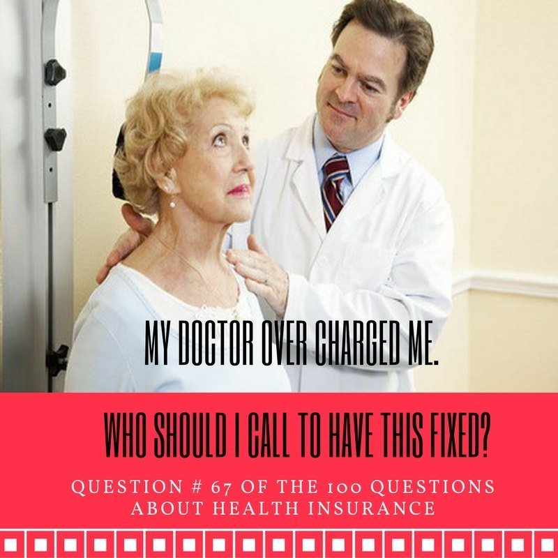 Question # 67 My doctor overcharged me. Who should I call to have this fixed?