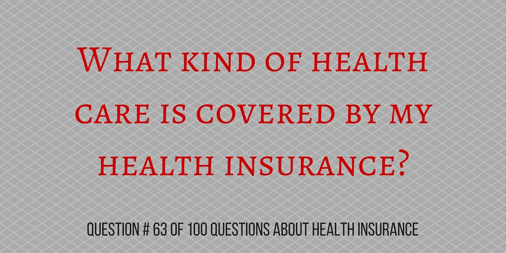Question # 63 What kind of health care is covered by my health insurance?