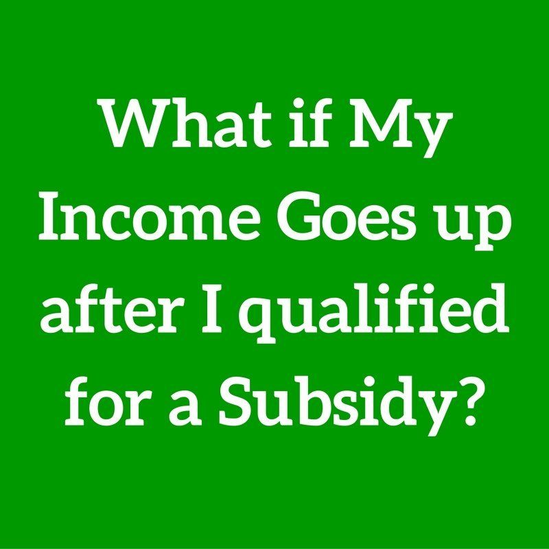 Question #48 What if my income goes up after I qualify for a subsidy?
