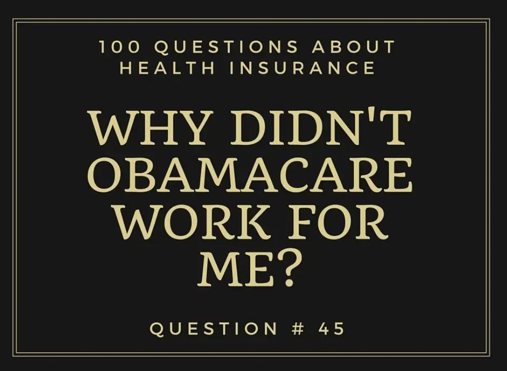 Question # 45 I thought Obamacare was supposed to lower my health insurance cost. Why didn't it work for me?