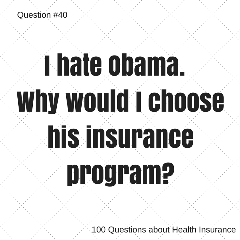 Question # 40 I hate Obama, why would I choose his health insurance program?